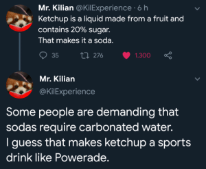 me irl: Mr. Kilian @KilExperience 6 h  Ketchup is a liquid made from a fruit and  contains 20% sugar.  That makes it a soda.  Li 276  35  1.300  Mr. Kilian  @KilExperience  Some people are demanding that  sodas require carbonated water.  I guess that makes ketchup a sports  drink like Powerade. me irl