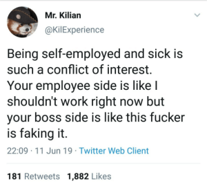 Problems of self-employment: Mr. Kilian  @KilExperience  Being self-employed and sick is  such a conflict of interest.  Your employee side is like I  shouldn't work right now but  your boss side is like this fucker  is faking it.  22:09 11 Jun 19 Twitter Web Client  181 Retweets 1,882 Likes Problems of self-employment