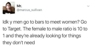 Goes to target: Mr.  @marcus_sullivarn  ldk y men go to bars to meet women? Go  to Target. The female to male ratio is 10 to  1 and they're already looking for things  they don't need Goes to target