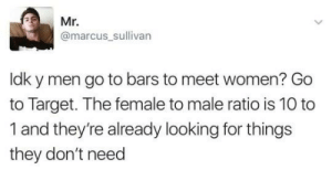 The Female: Mr.  @marcus_sullivarn  ldk y men go to bars to meet women? Go  to Target. The female to male ratio is 10 to  1 and they're already looking for things  they don't need