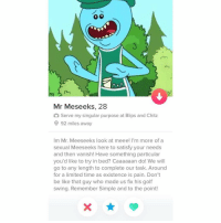 Be Like, Golf, and Limited: Mr Meseeks, 28  Serve my singular purpose at Blips and Chitz  O 92 miles away  Im Mr. Meeseeks look at meee! I'm more of a  sexual Meeseeks here to satisfy your needs  and then vanish! Have something particular  you'd like to try in bed? Caaaaaan do! We will  go to any length to complete our task. Around  for a limited time as existence is pain. Don't  be like that guy who made us fix his golf  swing. Remember Simple and to the point!