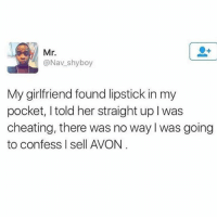 Avon, Memes, and 🤖: Mr.  @Nav shy boy  My girlfriend found lipstick in my  pocket, I told her straight up l was  cheating, there was no way was going  to confess Isell AVON Bruhhh lmaoo