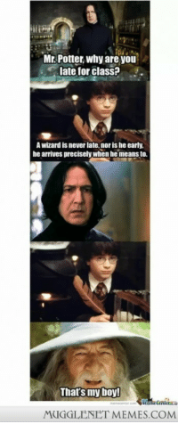 "Memes, Http, and Never: Mr.Potter,why are you  late for Class?  A wizard is never late, nor is he early.  he arrives precisely when he means to.  Thatsmy boy!  memecenter.com aneteruer  MUGGLENET MEMES.COM <p>A wizard is never late&hellip; <a href=""http://ift.tt/1vhRrlJ"">http://ift.tt/1vhRrlJ</a></p>"
