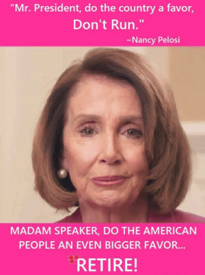 "😂  😃: ""Mr. President, do the country a favor,  Don't Run.""  Nancy Pelosi  MADAM SPEAKER, DO THE AMERICAN  PEOPLE AN EVEN BIGGER FAVOR...  RETIRE! 😂  😃"