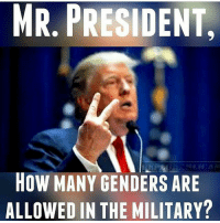 America, Guns, and Memes: MR. PRESIDENT  HOW MANY GENDERS ARE  ALLOWED IN THE MILITARY? 😉 . . . Conservative America SupportOurTroops American Gun Constitution Politics TrumpTrain President Jobs Capitalism Military MikePence TeaParty Republican Mattis TrumpPence Guns AmericaFirst USA Political DonaldTrump Freedom Liberty Veteran Patriot Prolife Government PresidentTrump Partners @conservative_panda @reasonoveremotion @conservative.american @too_savage_for_democrats @conservative.nation1776 @keepamerica.usa -------------------- Contact me ●Email- RaisedRightAlwaysRight@gmail.com ●KIK- @Raised_Right_ ●Send me letters! Raised Right, 5753 Hwy 85 North, 2486 Crestview, Fl 32536