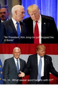 "The North Korea situation is a confusing one for President Trump...: Mr President, Kim Jong-Un just dropped the  H Bomb""  ""H...H...What swear word begins with H?"" The North Korea situation is a confusing one for President Trump..."