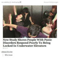 Who, Source, and Lee: mr-rabbity clestroying+  Source: totallymorgan  New Study Shows People With Panic  Disorders Respond Poorly To Being  Locked In Underwater Elevators  07.11.11  always-kira-lee  Who knew
