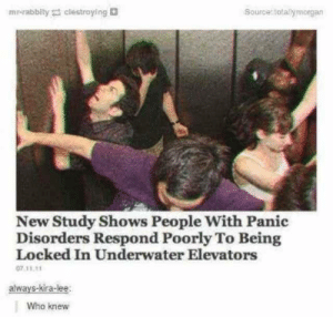 Who knew via /r/memes https://ift.tt/2qfnKHl: mr-rabbity clestroying  Source totallymorgan  New Study Shows People With Panic  Disorders Respond Poorly To Being  Locked In Underwater Elevators  07.11.11  always-kira-lee  Who knew Who knew via /r/memes https://ift.tt/2qfnKHl