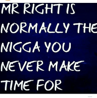 MR RIGHT IS  NORMALLY THE  NIGGA YOU  NEVER MAKE  TIME FOR ohmybushes