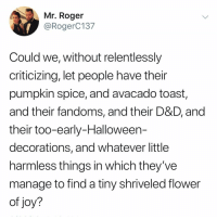 Halloween, Love, and Memes: Mr. Roger  @RogerC137  Could we, without relentlessly  criticizing, let people have their  pumpkin spice, and avacado toast,  and their fandoms, and their D&D, and  their too-early-Halloween-  decorations, and whatever little  harmless things in which they've  manage to find a tiny shriveled flower  of joy? Post 1174: love to support everything!!!!