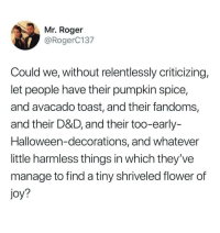 Halloween, Roger, and Flower: Mr. Roger  @RogerC137  Could we, without relentlessly criticizing,  let people have their pumpkin spice,  and avacado toast, and their fandoms,  and their D&D, and their too-early-  Halloween-decorations, and whatever  little harmless things in which they've  manage to find a tiny shriveled flower of  joy? From mr roger
