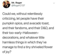 Halloween, Roger, and Flower: Mr. Roger  @RogerC137  Could we, without relentlessly  criticizing, let people have their  pumpkin spice, and avacado toast,  and their fandoms, and their D&D, and  their too-early-Halloween-  decorations, and whatever little  harmless things in which they've  manage to find a tiny shriveled flower  of joy?