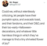 Halloween, Roger, and Flower: Mr. Roger  @RogerC137  Could we, without relentlessly  criticizing, let people have their  pumpkin spice, and avacado toast,  and their fandoms, and their D&D, and  their too-early-Halloween-  decorations, and whatever little  harmless things in which they've  manage to find a tiny shriveled flower  of joy? Lets let people live ☺