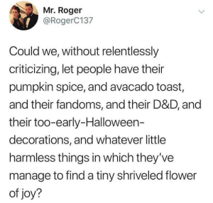 Halloween, Roger, and Flower: Mr. Roger  @RogerC137  Could we, without relentlessly  criticizing, let people have their  pumpkin spice, and avacado toast,  and their fandoms, and their D&D, and  their too-early-Halloween-  decorations, and whatever little  harmless things in which they've  manage to find a tiny shriveled flower  of joy? If I'm not happy you can't be happy either!