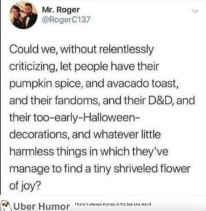 failnation:  Let people enjoy things!: Mr. Roger  @RogerC137  Could we, without relentlessly  criticizing, let people have their  pumpkin spice, and avacado toast,  and their fandoms, and their D&D, and  their too-early-Halloween-  decorations, and whatever little  harmless things in which they've  manage to find a tiny shriveled flower  of joy?  Uber Humor  There's always money in the banana stand failnation:  Let people enjoy things!