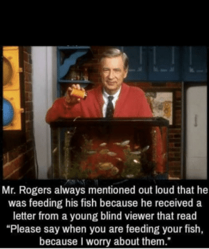 "We didn't deserve Fred Rogers: Mr. Rogers always mentioned out loud that he  was feeding his fish because he received a  letter from a young blind viewer that read  ""Please say when you are feeding your fish,  because I worry about them."" We didn't deserve Fred Rogers"