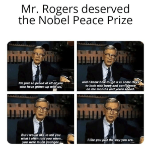 Never used to like myself, but now, I think I'm alright: Mr. Rogers deserved  the Nobel Peace Prize  and I know how tough it is some days  to look with hope and confidence  on the months and years ahead.  I'm just so proud of all of you  who have grown up with us,  mmgmmingh  But I would like to tell you  what I often told you when  you were much younger.  I like you just the way you are. Never used to like myself, but now, I think I'm alright