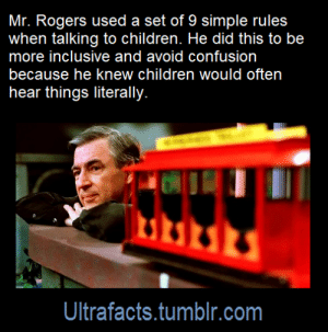 "Advice, Children, and Click: Mr. Rogers used a set of 9 simple rules  when talking to children. He did this to be  more inclusive and avoid confusion  because he knew children would often  hear things literally.  Ultrafacts.tumblr.com ultrafacts: 1. ""State the idea you wish to express as clearly as possible, and in terms preschoolers can understand."" Example: It is dangerous to play in the street. ​​​​​ 2. ""Rephrase in a positive manner,"" as in It is good to play where it is safe. 3. ""Rephrase the idea, bearing in mind that preschoolers cannot yet make subtle distinctions and need to be redirected to authorities they trust."" As in, ""Ask your parents where it is safe to play."" 4. ""Rephrase your idea to eliminate all elements that could be considered prescriptive, directive, or instructive."" In the example, that'd mean getting rid of ""ask"": Your parents will tell you where it is safe to play. 5. ""Rephrase any element that suggests certainty."" That'd be ""will"": Your parents can tell you where it is safe to play. 6. ""Rephrase your idea to eliminate any element that may not apply to all children."" Not all children know their parents, so: Your favorite grown-ups can tell you where it is safe to play. 7. ""Add a simple motivational idea that gives preschoolers a reason to follow your advice."" Perhaps: Your favorite grown-ups can tell you where it is safe to play. It is good to listen to them. 8. ""Rephrase your new statement, repeating the first step."" ""Good"" represents a value judgment, so: Your favorite grown-ups can tell you where it is safe to play. It is important to try to listen to them. 9. ""Rephrase your idea a final time, relating it to some phase of development a preschooler can understand."" Maybe: Your favorite grown-ups can tell you where it is safe to play. It is important to try to listen to them, and listening is an important part of growing. Source: [x] Click HERE for more facts"