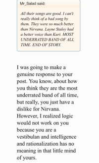 Bad, Logic, and Nirvana: Mr Salad said:  All their songs are good. I can't  really think of a bad song by  them. They were so much better  than Nirvana, Lavne Staley had  a better voice than Kurt, MOST  UNDERRATED BAND OF ALL  TIME. END OF STORY.  I was going to make a  genuine response to your  post. You know, about how  you think they are the most  underrated band of all time,  but really, you just have a  dislike for Nirvana.  However. I realized logic  would not work on vou  because vou are a  vestibulan and intelligence  and rationalization has no  meaning in that little mind  of vours.