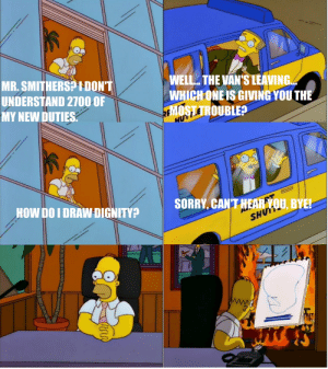 Sorry, Vans, and Luck: MR.SMITHERS? 1DON'T  UNDERSTAND 2700 OF  MY NEW DUTIES.  WELL.. THE VAN'S LEAVING  WHICH ONEIS GIVING YOU THE  MOSTTROUBLE?  TII  HUY  SORRY, CAN'T HEARVOU, BYE!  HOW DO I DRAW DIGNITY?  SHUTT aw, just my luck