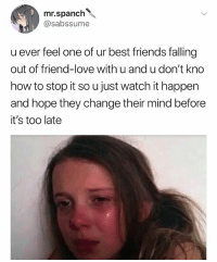 Emo, Friends, and Love: mr.spanch  @sabssume  u ever feel one of ur best friends falling  out of friend-love with u and u don't kno  how to stop it so u just watch it happen  and hope they change their mind before  it's too late This is so emo