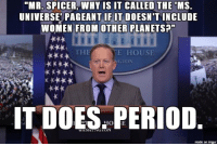 """AdviceAnimals Lying Sean Spicer: """"MR. SPICER, WHY IS IT CALLED THE MS.  UNIVERSE PAGEANT IF IT DOESN'T INCLUDE  WOMEN FROM OTHER PLANETS  ***1  THE  ATE HOUSE  IT DOES PERIOD  GIVN  made on imgur AdviceAnimals Lying Sean Spicer"""