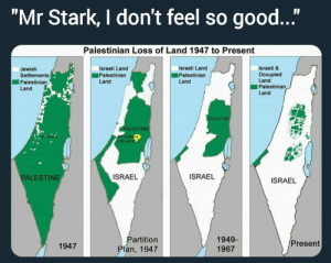 "Meme, Good, and Imgur: ""Mr Stark, I don't feel so good...""  Palestinian Loss of Land 1947 to Present  Israeli &  Occupied  Land  Palestinian  Land  Israeli Land  Israeli Land  Jewish  Settlements  Palestinian  Land  ■Palestinian  Palestinian  Land  Land  ALESTİNE  ALESTINE  UN ad  PALESTINE  ISRAEL  ISRAEL  ISRAEL  Partition  Plan, 1947  1949-  1967  1947  Present goOd meme 👌Israeli dark joke (i.imgur.com)"