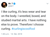 <p>I pity the fool&hellip; (via /r/BlackPeopleTwitter)</p>: Mr.T  @MrT  I like curling, it's less wear and tear  on the body. I wrestled, boxed, and  studied martial arts. I have nothing  else to prove. Therefore l choose  curling. #curlingiscoolfool  1:40 a.m. 14. feb. 2018 <p>I pity the fool&hellip; (via /r/BlackPeopleTwitter)</p>