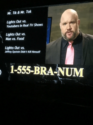 Lights Out with David Spade thinks so too. From lasts night's (Dec. 9, 2019) episode. Right above the 555 number.: Mr. Tik & Mr. Tok  Lights Out vs.  Youtubers In Real TV Shows  Lights Out vs.  Man vs. Food  Lights Out vs.  Jeffrey Epstein Didn't Kill Himself  1-555-BRA-NUM Lights Out with David Spade thinks so too. From lasts night's (Dec. 9, 2019) episode. Right above the 555 number.