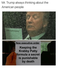American, Death, and Trump: Mr. Trump always thinking about the  American people  @BetaSalmon  New executive order  Keeping the  Krabby Patty  formula a secret  s punishable  by death
