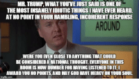 God, Trump, and Mercy: MR.TRUMP,WHAT YOUVE JUST SAIDIS ONEOF  THE MOST INSANELY IDIOTIC THINGS HAVE EVER HEARD.  ATNO POINT IN YOUR RAMBLING, INCOHERENT RESPONSE  AROUND  WERE YOU EVEN CLOSE TOANYTHING THAT COULD  BE CONSIDERED A RATIONAL THOUGHT. EVERYONE IN THIS  ROOM IS NOW DUMBER FOR HAVING LISTENED TOIT.I  AWARD YOU NO POINTS,AND MAY GOD HAVE MERCY ON YOUR SOUL