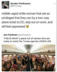 Memes, Plane Tickets, and Oppression: @Mr Trunney  middle-aged white woman that are so  privileged that they can by a two-way  plane ticket to DC, skip out on work, and  still feel oppressed  ann friedman  a annfriedman  THIS IS WHAT a plane full of women who are  ready to resist the Trump agenda LOOKS LIKE LIKE & TAG YOUR FRIENDS -------------------------LINK TO OUR SHIRTS IN MY BIO!!! ----------------- 🚨Partners🚨 😂@the_typical_liberal 🎙@too_savage_for_democrats 📣@the.conservative.patriot Follow me on twitter: iTweetRight Follow: @rightwingsavages Like us on Facebook: The Right-Wing Savages Follow my backup page @tomorrowsconservatives2 -------------------- conservative libertarian republican democrat gop liberals makeamericagreatagain trump liberallogic liberal constitution donaldtrump presidenttrump american 3percent patriotism maga usa merica america draintheswamp merica nationalism trumptrain politics patriot patriotic