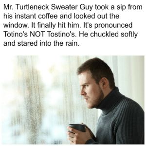 Target, Tumblr, and Blog: Mr. Turtleneck Sweater Guy took a sip from  his instant coffee and looked out the  window. It finally hit him. It's pronounced  Totino's NOT Tostino's. He chuckled softly  and stared into the rain totinos:  Don't be Mr. Turtleneck Sweater Guy.