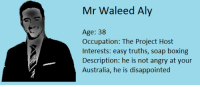 """Mr Waleed Aly  Age: 38  Occupation: The Project Host  Interests: easy truths, soap boxing  Description: he is not angry at your  Australia, he is disappointed Mr Waleed Aly  Waleed awakens in his ivory tower and peruses a room full of suits. He ponders today's garbs as he tries to pick the suit that screams, """"most successful Gold Logie winner, Islamic TV personality and ethnic trailblazer on a prime time slot, of all fucking time"""". Navy blue, bingo.   His left hand is itching to pull down Australia's dacks and give it a good self righteous spank on its ignorant arse. Without his 3 minute summaries of obvious issues, the nation would go down the gurgler. He knows this, he needs this.  Sadly for Waleed, it's his day off. So he agrees to spend time with some work colleagues in a bar setting. He knows he is needed to keep things P.C while his colleagues are having an infi-hell of a time.   One of Waleed's work colleagues approaches the bar and orders a double Jack & Coke. An ominous feeling of unease overcomes him as he looks to his left, and spots Waleed staring at him like a Velociraptor peering through the underbrush , """"gone for a double mate? OK"""".  Satisfied with the social judgment he cast, Waleed returns to the table to interrupt another colleague's Tinder story, """"hey, hey,  boys, easy, I'm sure we can do without the details of her breast size, yeh?"""".   Everyone at the table feels as nervous as a losing horse around a glueless trainer at a Melbourne Cup arts & crafts party. To appease Waleed, the camera guy proposes a toast to positive, Islamic role models, but in the process knocks over a glass.   Waleed ocularly scorns him like a Woolworths' vegan would look at a man trying to redeem a coupon for caged eggs. Everyone knows whats coming. They are about to be monologue'd. Waleed leans forward and like the soap boxer he is, lands a left hook:  """"Alcohol, we all drink it, but do we need it?"""" Waleed smugly states as proceeds to tell everyone alcohol can be harmful for"""