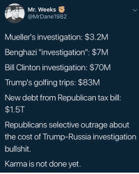 "Bill Clinton, Blackpeopletwitter, and Karma: Mr. Weeks  @MrDane1982  Mueller's investigation: $3.2M  Benghazi ""investigation"": $7M  Bill Clinton investigation: $70M  Trump's golfing trips: $83M  New debt from Republican tax bill  $1.5T  Republicans selective outrage about  the cost of Trump-Russia investigation  bullshit.  Karma is not done yet. <p>This mess would've been wrapped up by now if they weren't committing new crimes every damn day (via /r/BlackPeopleTwitter)</p>"