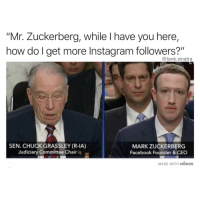 "Post dank memes dude: ""Mr. Zuckerberg, while I have you here,  how do I get more Instagram followers?""  @tank.sinatra  SEN. CHUCK GRASSLEY (R-IA)  Judiciary Committee Chair  MARK ZUCKERBERG  Facebook Founder&CEO  MADE WITH MOMUS Post dank memes dude"
