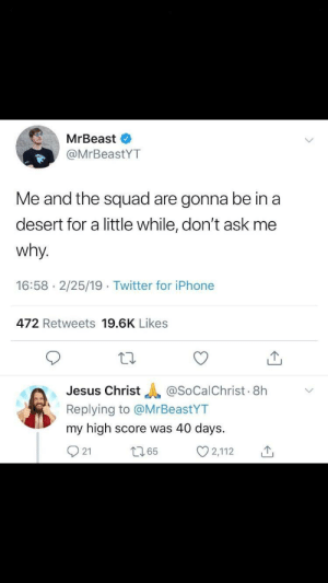 "Meirl: MrBeast  @MrBeastYT  Me and the squad are gonna be in a  desert for a little while, don't ask me  why.  16:58 2/25/19 Twitter for iPhone  472 Retweets 19.6K Likes  Jesus Christ ""A @SoCaichrist.8h  Replying to @MrBeastYT  my high score was 40 days.  O 21  ﹀  ロ65  2,112 Meirl"
