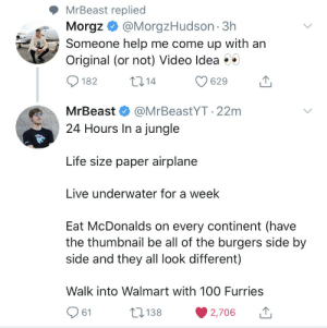 Mr Beast just snapped: MrBeast replied  Morgz@MorgzHudson 3h  Someone help me come up with an  Original (or not) Video Idea  t14  182  629  MrBeast  @MrBeastYT.22m  24 Hours In a jungle  Life size paper airplane  Live underwater for a week  Eat McDonalds on every continent (have  the thumbnail be all of the burgers side by  side and they all look different)  Walk into Walmart with 10O Furries  138  61  2,706 Mr Beast just snapped