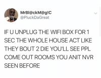 Be Like, House, and Wifi: MrBI@ckM@g!C  @PluckDaGreat  IF U UNPLUG THE WIFI BOX FOR 1  SEC THE WHOLE HOUSE ACT LIKE  THEY BOUT 2 DIE YOU'LL SEE PPL  COME OUT ROOMS YOU ANIT NVR  SEEN BEFORE It really be like this 😑 https://t.co/S4mNzf3T7L