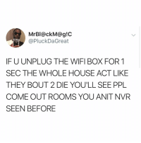 Funny, Life, and House: MrBI@ckM@g!C  @PluckDaGreat  IF U UNPLUG THE WIFI BOX FOR 1  SEC THE WHOLE HOUSE ACT LIKE  THEY BOUT 2 DIE YOU'LL SEE PPL  COME OUT ROOMS YOU ANIT NVR  SEEN BEFORE WiFi: modern generation's life support
