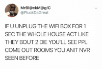 : MrBl@ckM@g!C  @PluckDaGreat  IF U UNPLUG THE WIFI BOX FOR 1  SEC THE WHOLE HOUSE ACT LIKE  THEY BOUT 2 DIE YOU'LL SEE PPL  COME OUT ROOMS YOU ANIT NVR  SEEN BEFORE
