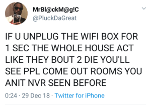 Iphone, True, and Twitter: MrBl@ckM@g!C  @PluckDaGreat  IF U UNPLUG THE WIFI BOX FOR  1 SEC THE WHOLE HOUSE ACT  LIKE THEY BOUT 2 DIE YOU'LL  SEE PPL COME OUT ROOMS YOU  ANIT NVR SEEN BEFORE  0:24 29 Dec 18 Twitter for iPhone Lmaooo this is so true.
