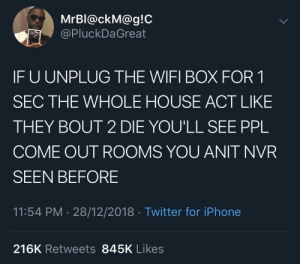 I can relate to this. by Dr-Sockpuppet MORE MEMES: MrBl@ckM@g!C  @PluckDaGreat  IF U UNPLUG THE WIFI BOX FOR 1  SEC THE WHOLE HOUSE ACT LIKE  THEY BOUT 2 DIE YOU'LL SEE PPL  COME OUT R0OMS YOU ANIT NVR  SEEN BEFORE  11:54 PM 28/12/2018 Twitter for iPhone  216K Retweets 845K Likes I can relate to this. by Dr-Sockpuppet MORE MEMES