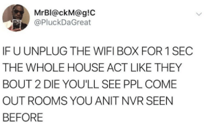 youll see: MrBl@ckM@g!C  @PluckDaGreat  IFU UNPLUG THE WIFI BOX FOR 1 SEC  THE WHOLE HOUSE ACT LIKE THEY  BOUT 2 DIE YOU'LL SEE PPL COME  OUT ROOMS YOU ANIT NVR SEEN  BEFORE