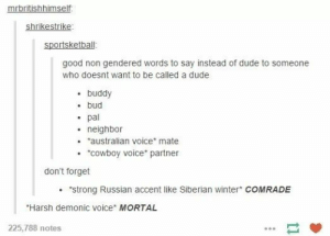 "20+ Funny Tumblr Posts A Day Keeps Sadness Far Away (Episode #304): mrbritishhimself  shrikestrike  sportsketball  good non gendered words to say instead of dude to someone  who doesnt want to be called a dude  buddy  bud  pal  neighbor  australian voice* mate  ""COwboy voice partner  don't forget  ""strong Russian accent like Siberian winter COMRADE  Harsh demonic voice MORTAL  225,788 notes 20+ Funny Tumblr Posts A Day Keeps Sadness Far Away (Episode #304)"