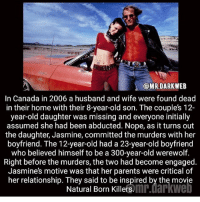 Nopeds: @MRDARKWEB  In Canada in 2006 a husband and wife were found dead  in their home with their 8-year-old son. The couples 12-  year-old daughter was missing and everyone initially  assumed she had been abducted. Nope, as it turns out  the daughter, Jasmine, committed the murders with her  boyfriend. The 12-year-old had a 23-year-old boyfriend  who believed himself to be a 300-year-old werewolf.  Right before the murders, the two had become engaged  Jasmines motive was that her parents were critical of  her relationship. They said to be inspired by the movie  Natural Born Killersmr.darkwe