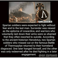 Spartans were probably the most hardcore warriors ~Matt: @MRDARKWEB  Spartan soldiers were expected to fight without  fear and to the last man. Surrender was viewed  as the epitome of cowardice, and warriors who  voluntarily laid down their arms were so shamed  that they often resorted to suicide. According  to the ancient historian Herodotus, two Spartan  soldiers who missed out on the famous Battle  of Thermopylae returned to their homeland  disgraced. One later hanged himself, and the other  was only redeemed after he died fighting in a later  engagement. @mr.darkweb Spartans were probably the most hardcore warriors ~Matt