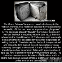 Creepy, Google, and Jesus: MRDARKWEB  The 'Grand Grimoire' is a secret book locked away in the  Vatican Archives, it's a real book because the Vatican claims  ownership of it but has never let anyone take a glimpse of  it. The book was allegedly found in the Tomb of Solomon in  1750 but the book is inscribed with the date 1522, the man  who wrote the book Honorius of Thebes was said to actually  be Satan himself or possessed by Satan for the purpose of  writing the book. Theorists say that the book is supernatural  and cannot be torn, burned, pierced, penetrated, or in any  other way damaged or destroyed. It is the only book with the  knowledge on how to summon Satan with a precise ritual, it  tells you how to summon other powerful demons aswell. The  book also contains exact locations of bible relics, and it is  said to even contain Satan's personal sketches of the faces o  Judas Iscariot and Jesus Christ. I wonder if you can google translate it ~ seb {new admin @416sebastian} • • • Use the code HORRORHBU for 10% off your purchase from @huntakillerinc • • • • • • • • • • • • • • • • • • • • • • • • • ----------------------------------------- -------------------- horrorstories horrorstory horrorfacts horrorfact creepypasta unknownfact horrorstories horrorstory horrorfacts horrorfact creepypasta unknownu horrifyingthing things scary scarystories creepystories creepy creepyfacts creepyfact scaryfacts scaryfact horrorstories horrorstory horrorfacts horrorfact creepypasta unknownfact horrorstories horrorstory horrorfacts horrorfact creepypasta unknownu horrifyingthing things conspiracy theories theory theoryconspiracy conspiracytheory conspiracytheories