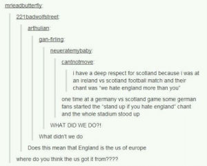 "England, Football, and Respect: mrleadbutterfly  221badwolfstreet  arthulian  gan-firling  cantnotmove  i have a deep respect for scotland because i was at  an ireland vs scotland football match and their  chant was ""we hate england more than you""  one time at a germany vs scotland game some german  fans started the ""stand up if you hate england"" chant  and the whole stadium stood up  WHAT DID WE DO?!  What didn't we do  Does this mean that England is the us of europe  where do you think the us got it from??2? well deep respect"