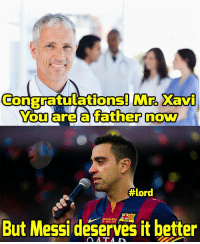 Some Xavi things :P  #lord: Mro Xavi  ConBratulations! You are a father now  #lord  But Messi deserves it better Some Xavi things :P  #lord